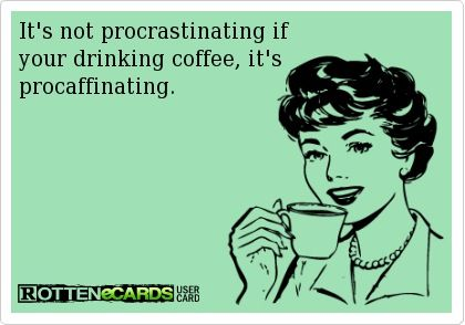 it's not procrastinating if you're drinking coffee
