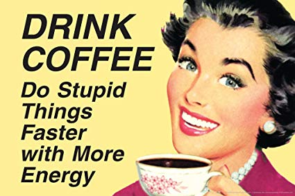 drink coffee do stupid things with more energy