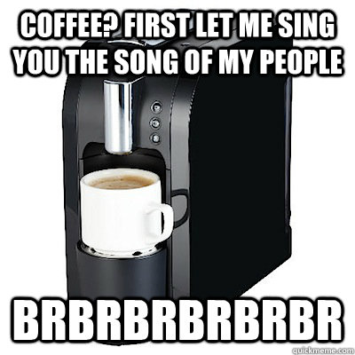 coffee? first let me sing you