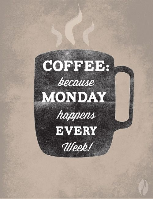 coffee because monday happens every week