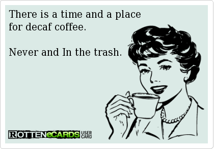 there is a time and place for decaf coffee. never and in the trash