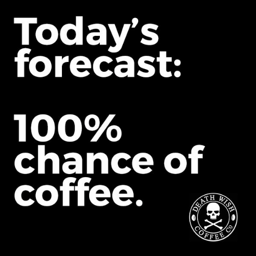 today's forecast: 100% chance of coffee